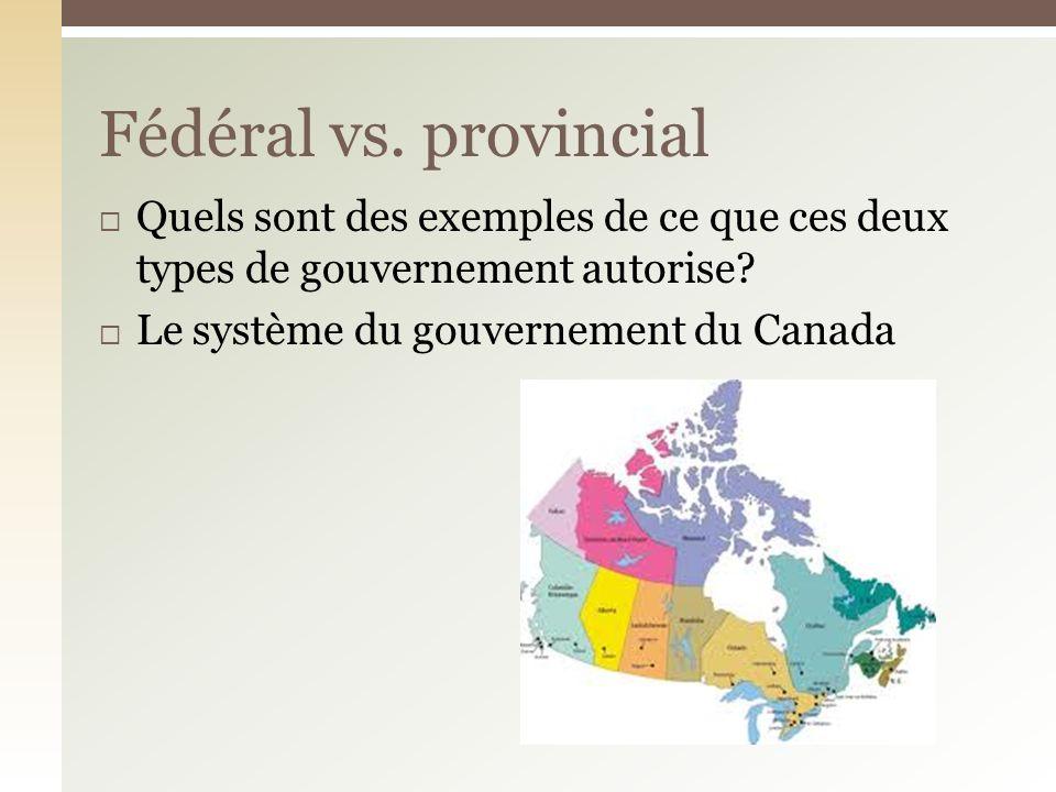 Quels sont des exemples de ce que ces deux types de gouvernement autorise? Le système du gouvernement du Canada Fédéral vs. provincial
