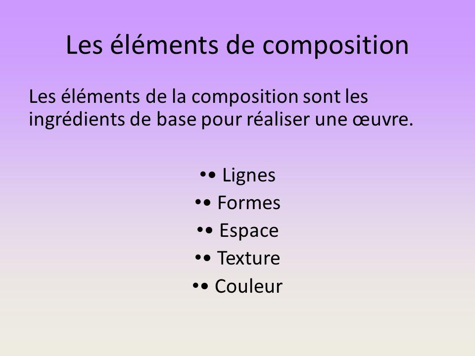 Les éléments de composition Les éléments de la composition sont les ingrédients de base pour réaliser une œuvre. Lignes Formes Espace Texture Couleur