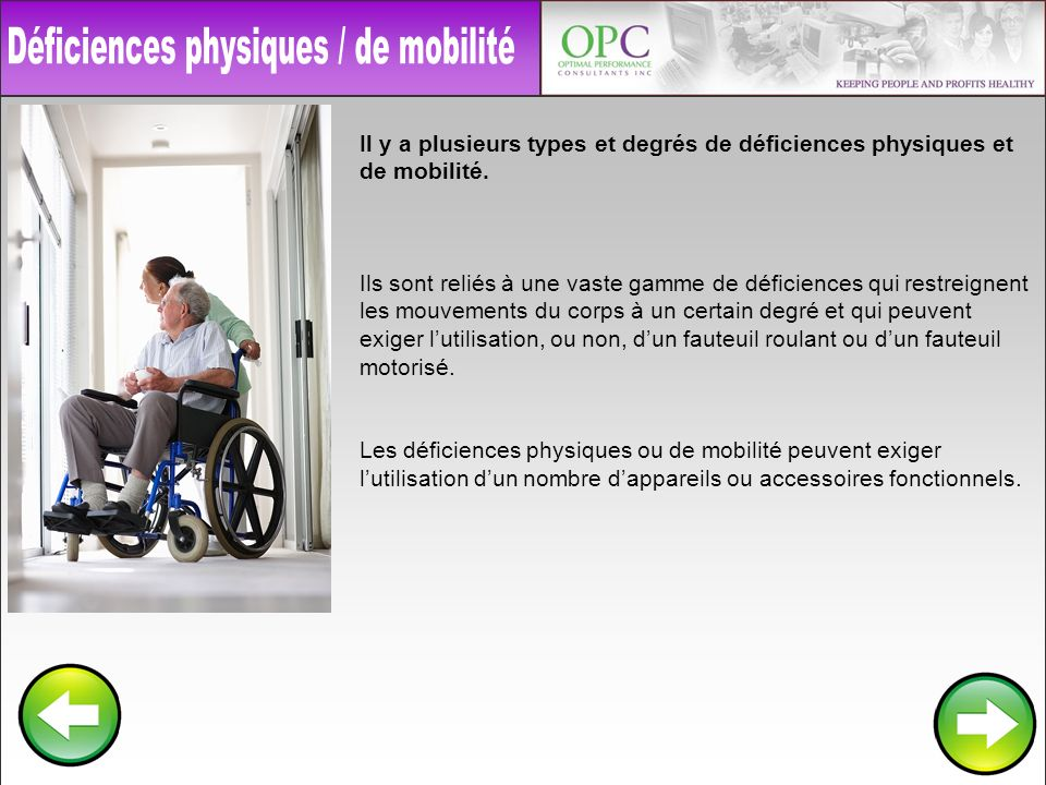 Il y a plusieurs types et degrés de déficiences physiques et de mobilité. Ils sont reliés à une vaste gamme de déficiences qui restreignent les mouvem