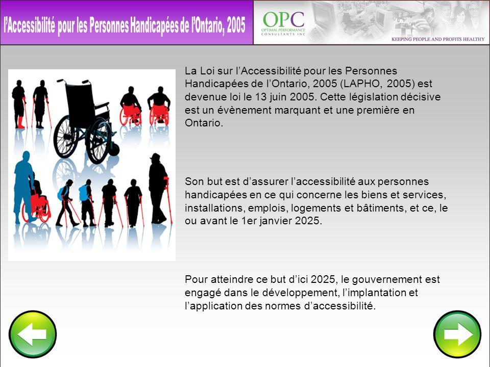 La Loi sur lAccessibilité pour les Personnes Handicapées de lOntario, 2005 (LAPHO, 2005) est devenue loi le 13 juin 2005. Cette législation décisive e