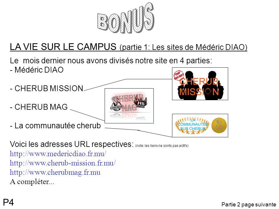 P4 LA VIE SUR LE CAMPUS (partie 1: Les sites de Médéric DIAO) Le mois dernier nous avons divisés notre site en 4 parties: - Médéric DIAO - CHERUB MISSION - CHERUB MAG - La communautée cherub Voici les adresses URL respectives: (note: les liens ne sonts pas actifs) http://www.medericdiao.fr.mu/ http://www.cherub-mission.fr.mu/ http://www.cherubmag.fr.mu A compléter...