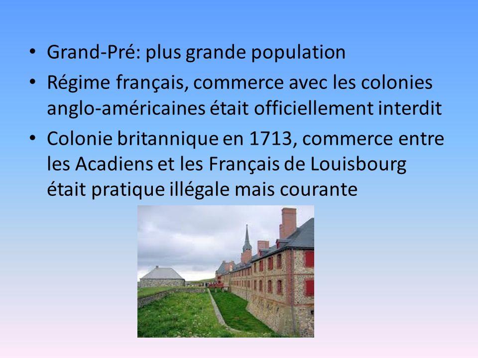 Grand-Pré: plus grande population Régime français, commerce avec les colonies anglo-américaines était officiellement interdit Colonie britannique en 1713, commerce entre les Acadiens et les Français de Louisbourg était pratique illégale mais courante