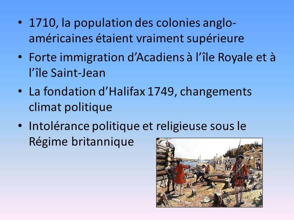 1710, la population des colonies anglo- américaines étaient vraiment supérieure Forte immigration dAcadiens à lîle Royale et à lîle Saint-Jean La fondation dHalifax 1749, changements climat politique Intolérance politique et religieuse sous le Régime britannique