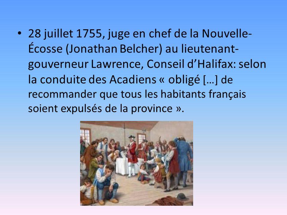 28 juillet 1755, juge en chef de la Nouvelle- Écosse (Jonathan Belcher) au lieutenant- gouverneur Lawrence, Conseil dHalifax: selon la conduite des Acadiens « obligé […] de recommander que tous les habitants français soient expulsés de la province ».