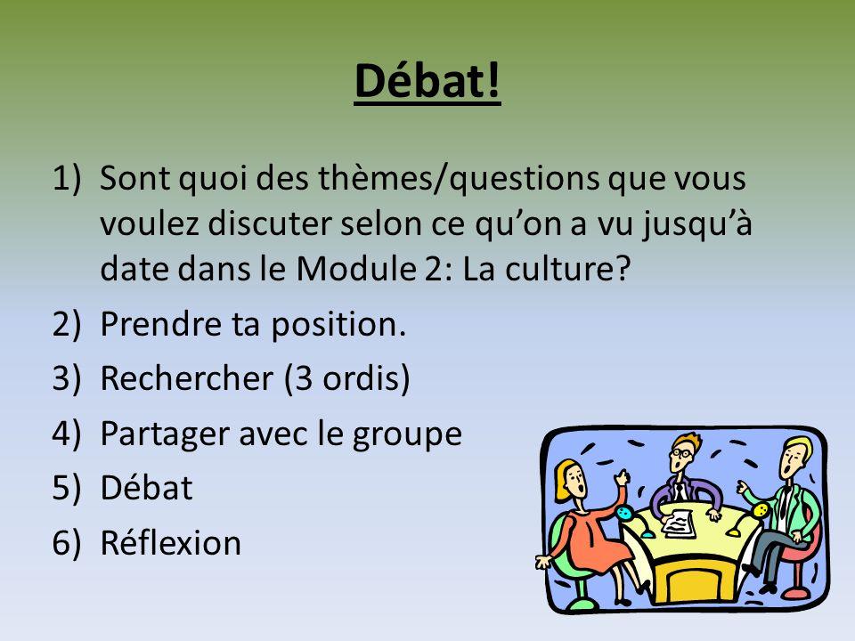 Débat! 1)Sont quoi des thèmes/questions que vous voulez discuter selon ce quon a vu jusquà date dans le Module 2: La culture? 2)Prendre ta position. 3