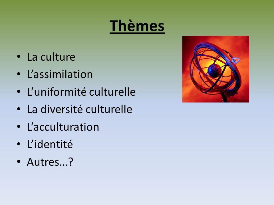 Thèmes La culture Lassimilation Luniformité culturelle La diversité culturelle Lacculturation Lidentité Autres…?