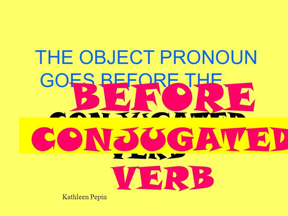 Kathleen Pepin THE OBJECT PRONOUN GOES BEFORE THE….. CONJUGATED VERB BEFORE CONJUGATED VERB