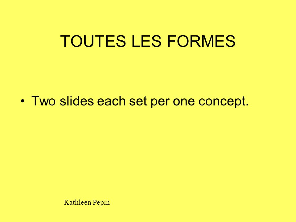 TOUTES LES FORMES Two slides each set per one concept. Kathleen Pepin