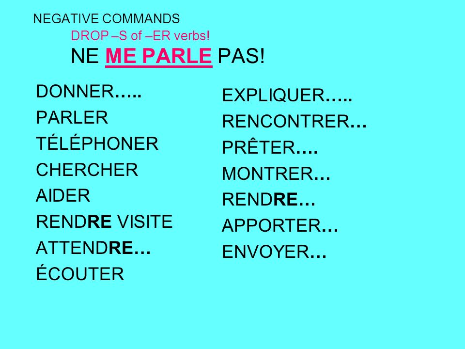 NEGATIVE COMMANDS DROP –S of –ER verbs. NE ME PARLE PAS.