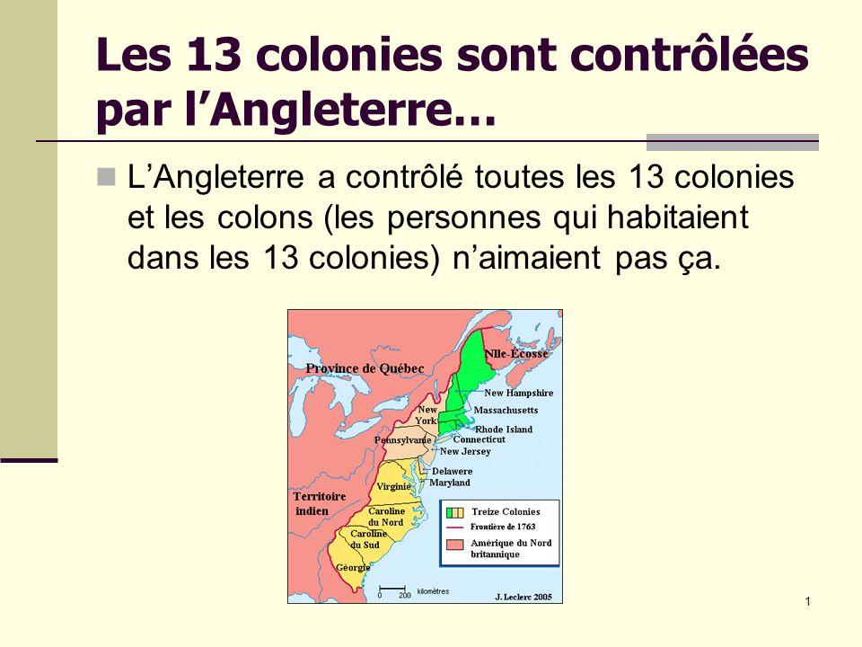 1 Les 13 colonies sont contrôlées par lAngleterre… LAngleterre a contrôlé toutes les 13 colonies et les colons (les personnes qui habitaient dans les 13 colonies) naimaient pas ça.
