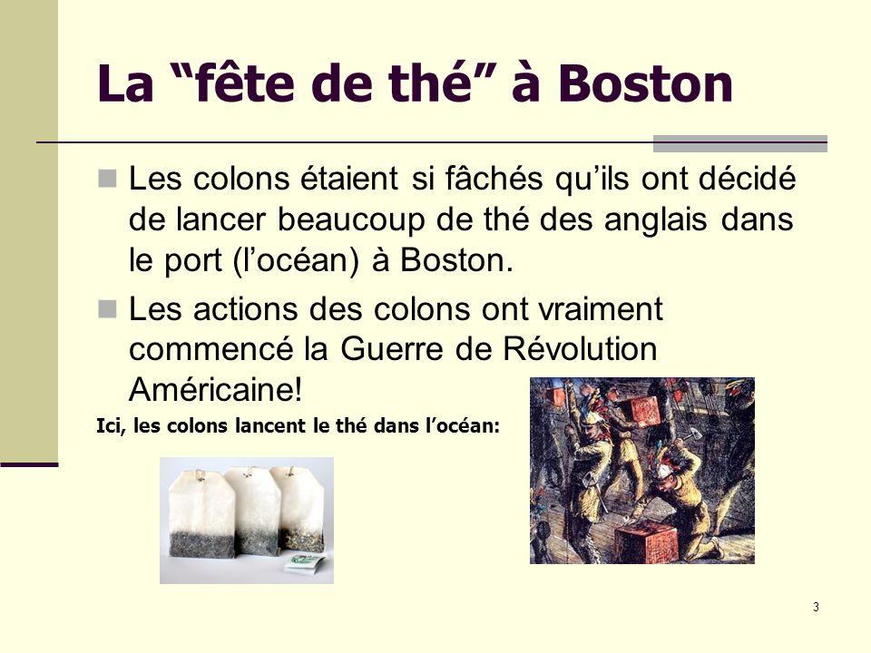 3 La fête de thé à Boston Les colons étaient si fâchés quils ont décidé de lancer beaucoup de thé des anglais dans le port (locéan) à Boston.