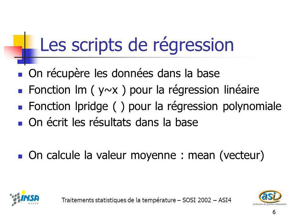 6 Les scripts de régression On récupère les données dans la base Fonction lm ( y~x ) pour la régression linéaire Fonction lpridge ( ) pour la régression polynomiale On écrit les résultats dans la base On calcule la valeur moyenne : mean (vecteur) Traitements statistiques de la température – SOSI 2002 – ASI4