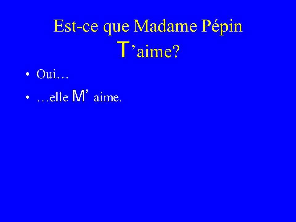 Est-ce que Madame Pépin VOUS aime Oui…. …elle NOUS aime.