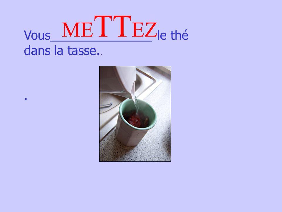 Vous_______________ le thé dans la tasse... ME TT EZ