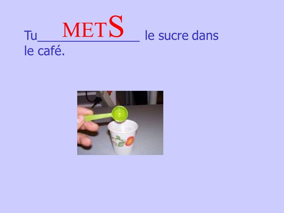 Tu_______________ le sucre dans le café. MET S