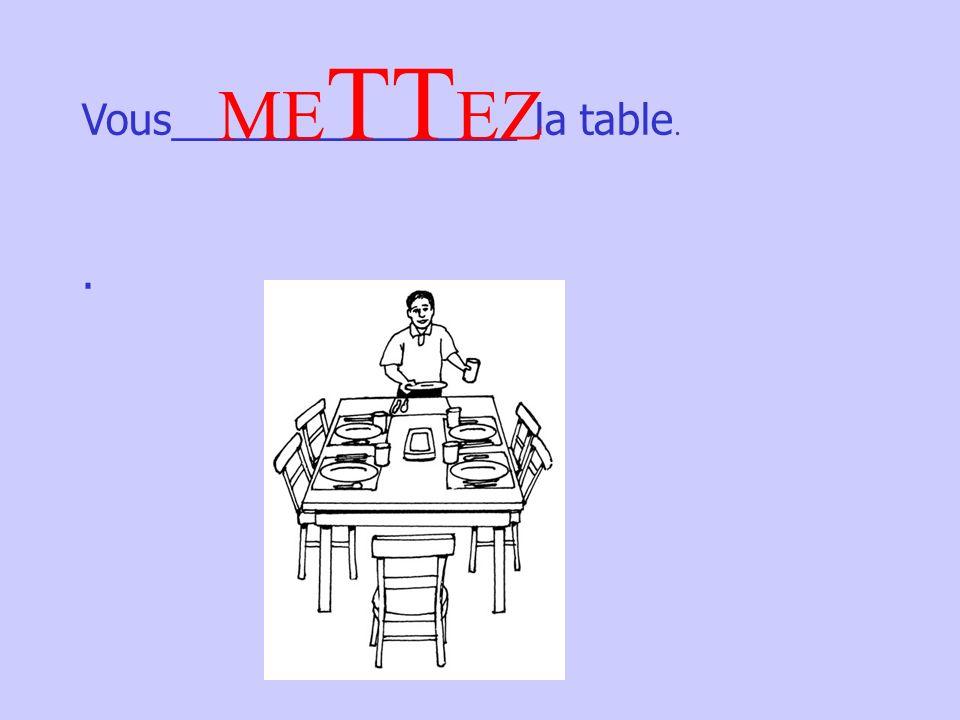 Vous_______________ la table.. ME TT EZ