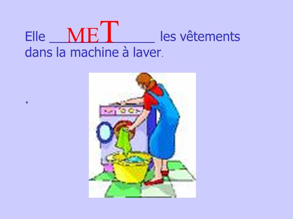 Elle _______________ les vêtements dans la machine à laver.. ME T