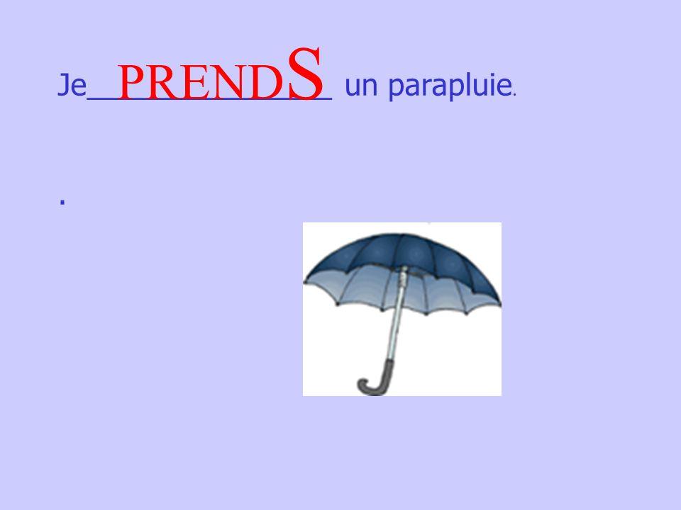 Je_______________ un parapluie.. PREND S