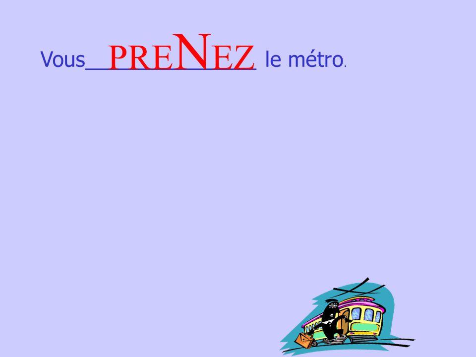 Vous_______________ le métro. PRE N EZ