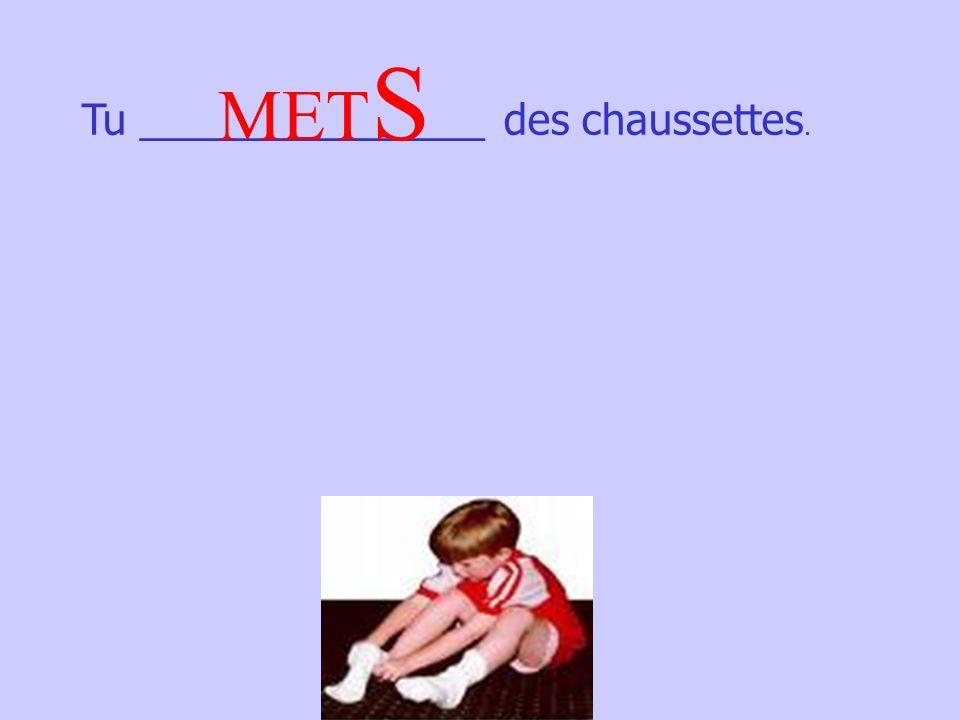 Tu _______________ des chaussettes. MET S