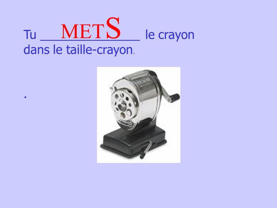 Tu _______________ le crayon dans le taille-crayon.. MET S