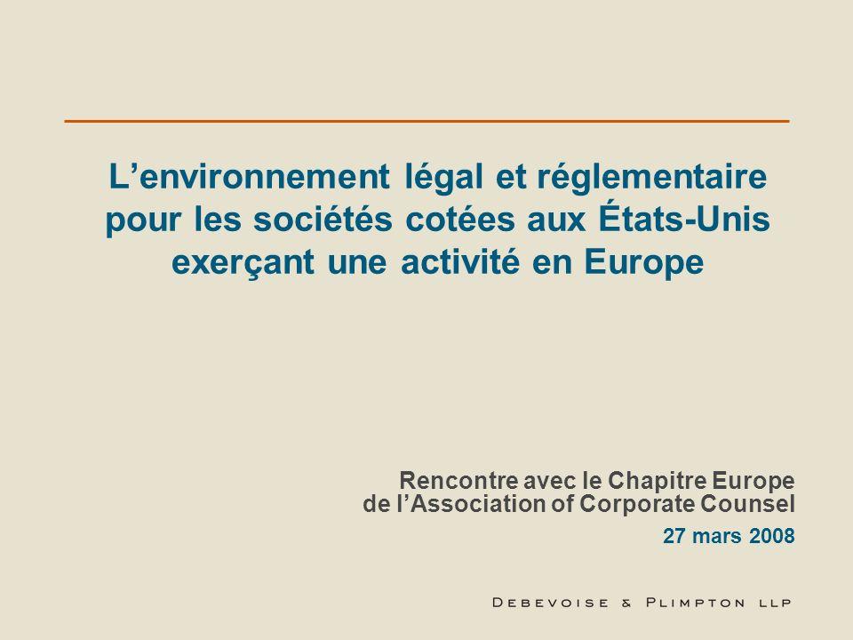 Lenvironnement légal et réglementaire pour les sociétés cotées aux États-Unis exerçant une activité en Europe Rencontre avec le Chapitre Europe de lAssociation of Corporate Counsel 27 mars 2008
