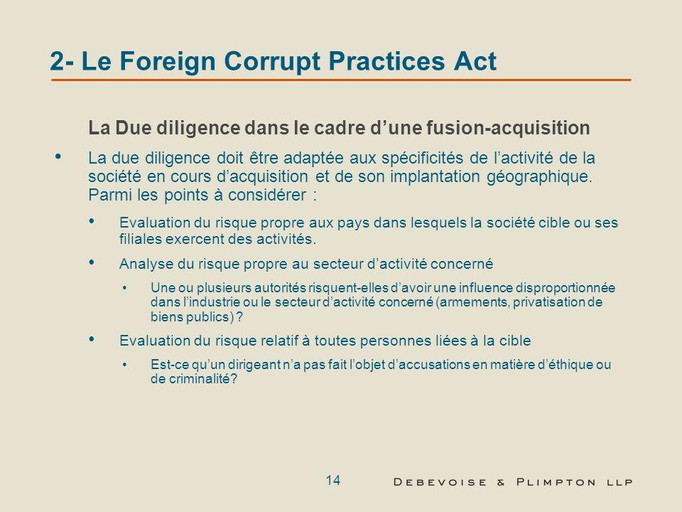13 2- Le Foreign Corrupt Practices Act Dans le cas dune fusion-acquisition Etablir si la société cible est soumise au FCPA, et si la continuité dexploitation de la société cible ne risque pas denfreindre le FCPA dans la période suivant lacquisition Nécessité de prendre en compte le FCPA dans le rapport de due diligence Contrats viciés (Procédure davis FCPA, publication 2001-01 (May 24, 2001)) Position du gouvernement selon laquelle la structuration de la transaction sous forme de cession dactifs nexonère pas de la responsabilité relative aux actes antérieurs visés par le FCPA (Sigma-Aldrich Business Holdings) Les mises en garde formulées par la société Titan au moment de la classification de laccord de fusion comme faisant partie du proxy statement de fusion
