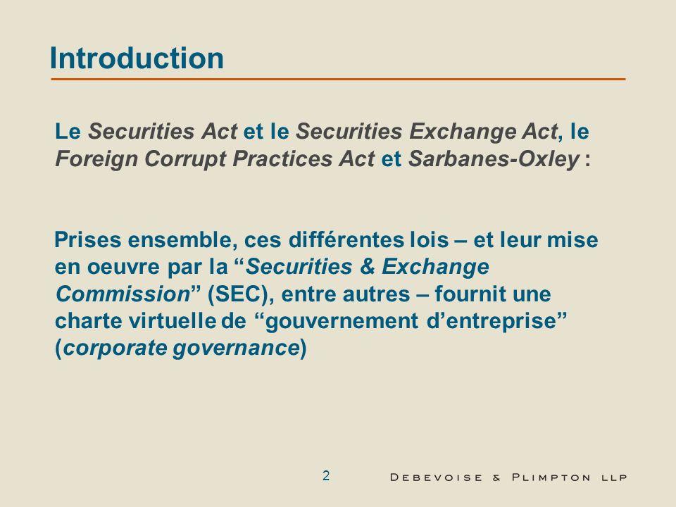 2 Introduction Le Securities Act et le Securities Exchange Act, le Foreign Corrupt Practices Act et Sarbanes-Oxley : Prises ensemble, ces différentes lois – et leur mise en oeuvre par la Securities & Exchange Commission (SEC), entre autres – fournit une charte virtuelle de gouvernement dentreprise (corporate governance)