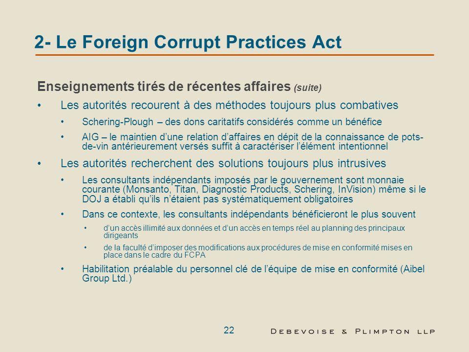 21 2- Le Foreign Corrupt Practices Act Enseignements tirés de récentes affaires Nécessité de se concentrer sur la lutte anticorruption et les procédures denregistrement et de contrôle Limites du champ dapplication des règles du FCPA qui requièrent lexistence dun élément intentionnel.