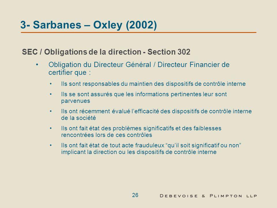 25 3- Sarbanes – Oxley (2002) La mise en oeuvre par la SEC de procédures à lencontre de la direction Prises ensemble, les sections 302 et 404 de la loi SOX créent un cadre légal conçu pour retenir la responsabilité de dirigeants ayant commis des irrégularités comptables.