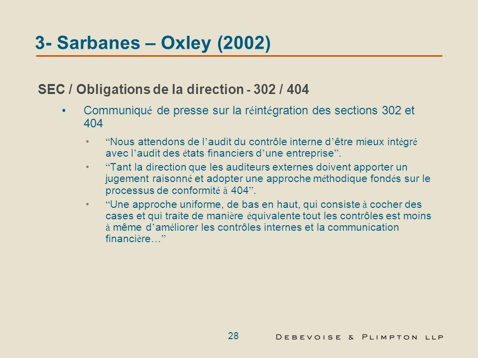 27 SEC / Obligations de la direction - Section 404 Oblige les entreprises à inclure dans leur rapport annuel : Une déclaration de responsabilité de la direction pour établir et maintenir une structure de contrôle interne adéquate ainsi que des procédures dinformation financière Une évaluation… de lefficacité de la structure de contrôle interne et des procédures dinformation financière de lémetteur La SEC a signalé quelle ne sécartera pas des dispositions de la Section 404 : SOX 404 est la seule mesure au niveau mondial où tant les dirigeants que lémetteur garantissent lefficacité des dispositifs de contrôle interne que les auditeurs testent et attestent Remarques du commissaire Campos de la SEC lors de la réunion tenue le 8 mars 2007 à Londres et intitulée SEC Regulation Outside the United States 3- Sarbanes – Oxley (2002)