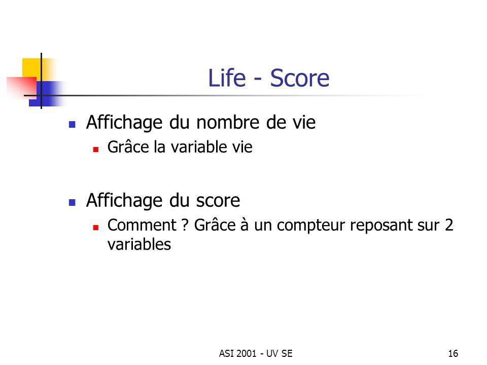 ASI 2001 - UV SE16 Life - Score Affichage du nombre de vie Grâce la variable vie Affichage du score Comment ? Grâce à un compteur reposant sur 2 varia