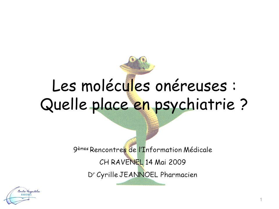 Les molécules onéreuses : Quelle place en psychiatrie ? 1 9 èmes Rencontres de lInformation Médicale CH RAVENEL 14 Mai 2009 D r Cyrille JEANNOEL Pharm