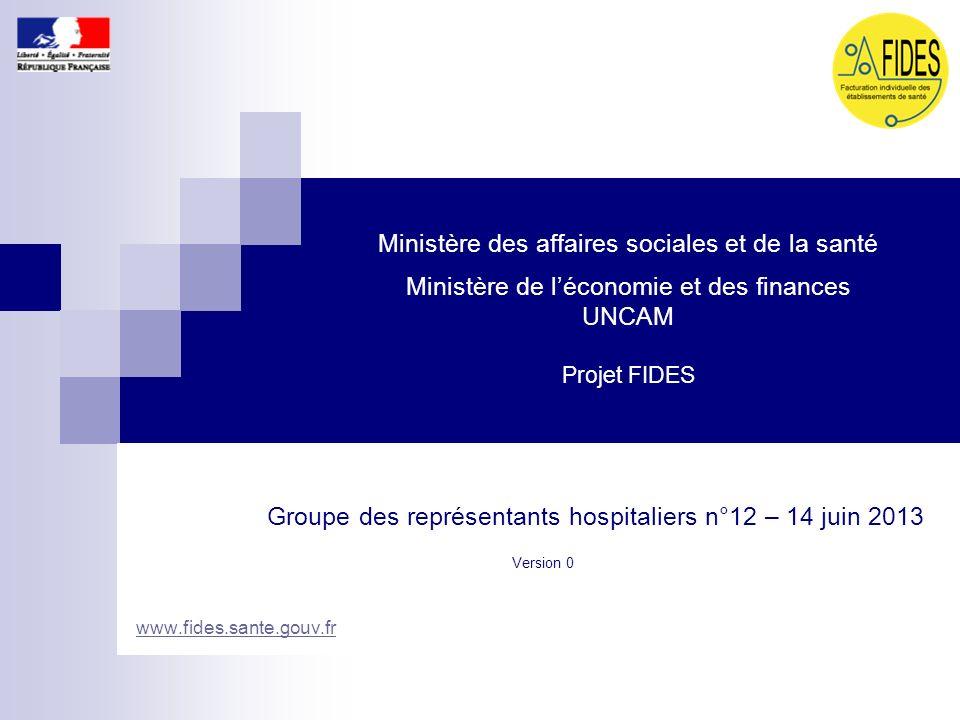 Ministère des affaires sociales et de la santé Ministère de léconomie et des finances UNCAM Projet FIDES Groupe des représentants hospitaliers n°12 –