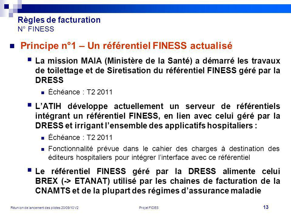 13 Réunion de lancement des pilotes 20/09/10 V2Projet FIDES Règles de facturation N° FINESS Principe n°1 – Un référentiel FINESS actualisé La mission