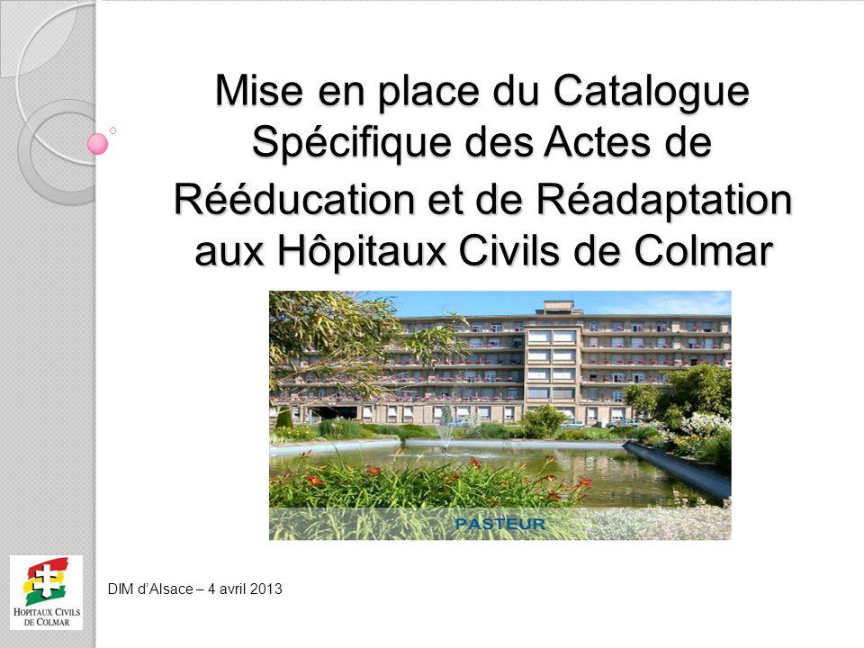 DIM dAlsace – 4 avril 2013 Mise en place du Catalogue Spécifique des Actes de Rééducation et de Réadaptation aux Hôpitaux Civils de Colmar