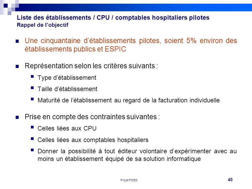 40 Réunion FEHAP 16/11/10 V1Projet FIDES Liste des établissements / CPU / comptables hospitaliers pilotes Rappel de lobjectif Une cinquantaine détabli