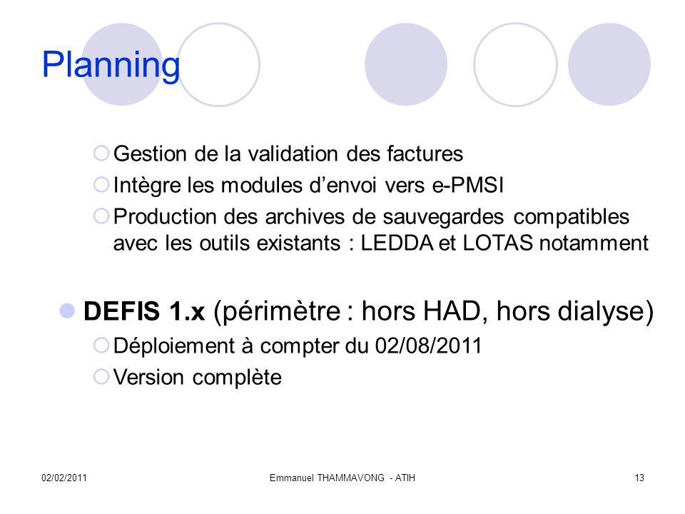 02/02/2011Emmanuel THAMMAVONG - ATIH13 Planning Gestion de la validation des factures Intègre les modules denvoi vers e-PMSI Production des archives de sauvegardes compatibles avec les outils existants : LEDDA et LOTAS notamment DEFIS 1.x (périmètre : hors HAD, hors dialyse) Déploiement à compter du 02/08/2011 Version complète