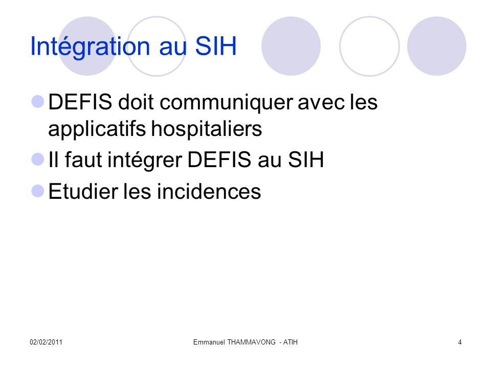 02/02/2011Emmanuel THAMMAVONG - ATIH4 Intégration au SIH DEFIS doit communiquer avec les applicatifs hospitaliers Il faut intégrer DEFIS au SIH Etudier les incidences