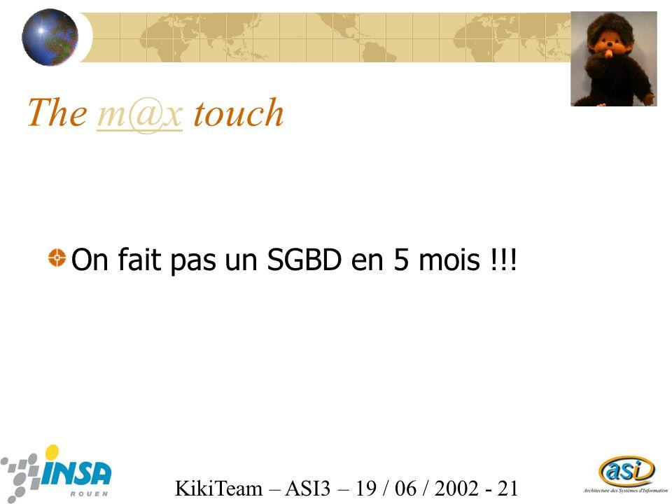 KikiTeam – ASI3 – 19 / 06 / 2002 - 21 The m@x touchm@x On fait pas un SGBD en 5 mois !!!