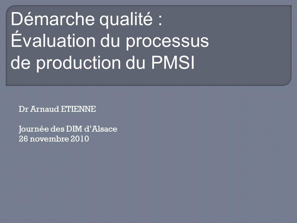 Dr Arnaud ETIENNE Journée des DIM dAlsace 26 novembre 2010 Démarche qualité : Évaluation du processus de production du PMSI