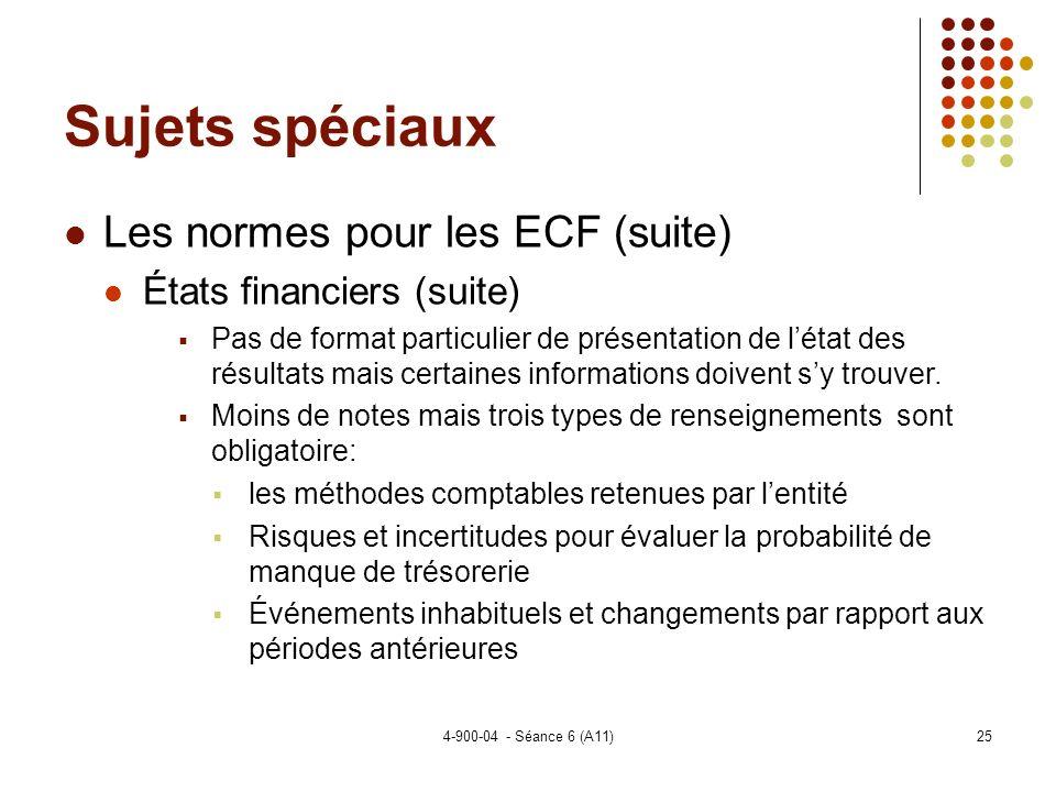 4-900-04 - Séance 6 (A11)25 Sujets spéciaux Les normes pour les ECF (suite) États financiers (suite) Pas de format particulier de présentation de létat des résultats mais certaines informations doivent sy trouver.