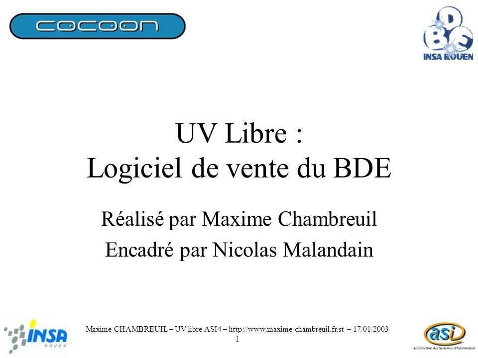 UV Libre : Logiciel de vente du BDE Réalisé par Maxime Chambreuil Encadré par Nicolas Malandain Maxime CHAMBREUIL – UV libre ASI4 – http://www.maxime-chambreuil.fr.st – 17/01/2003 1