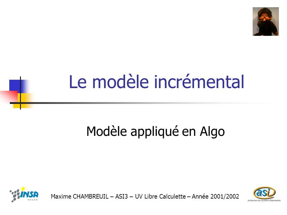 Le modèle incrémental Modèle appliqué en Algo Maxime CHAMBREUIL – ASI3 – UV Libre Calculette – Année 2001/2002