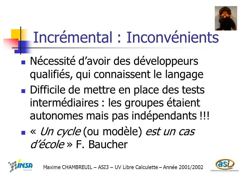 Incrémental : Inconvénients Nécessité davoir des développeurs qualifiés, qui connaissent le langage Difficile de mettre en place des tests intermédiai