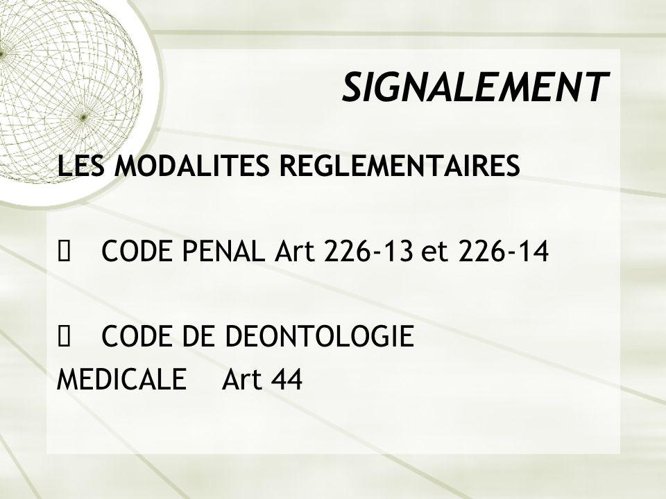 SIGNALEMENT LES MODALITES REGLEMENTAIRES ê CODE PENAL Art 226-13 et 226-14 ê CODE DE DEONTOLOGIE MEDICALE Art 44