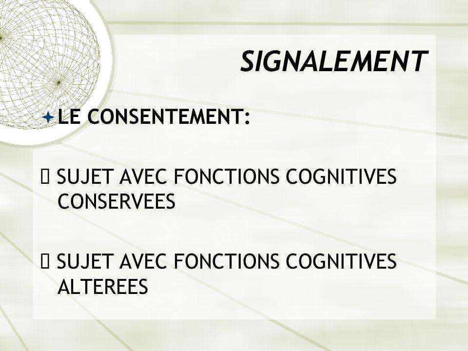 SIGNALEMENT LE CONSENTEMENT: ê SUJET AVEC FONCTIONS COGNITIVES CONSERVEES ê SUJET AVEC FONCTIONS COGNITIVES ALTEREES