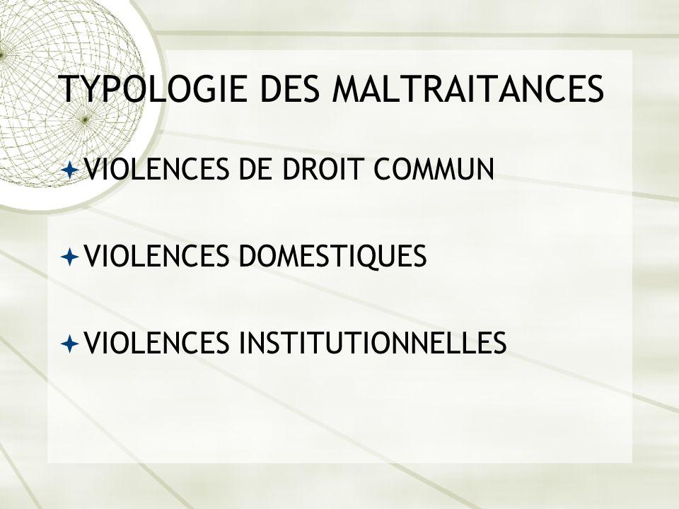 TYPOLOGIE DES MALTRAITANCES VIOLENCES DE DROIT COMMUN VIOLENCES DOMESTIQUES VIOLENCES INSTITUTIONNELLES