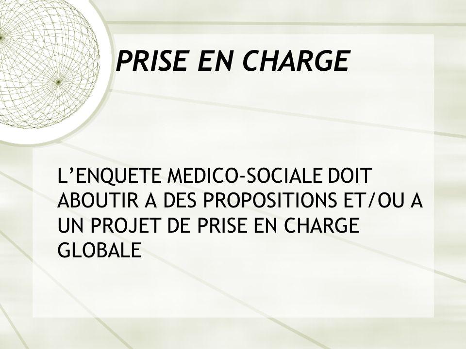PRISE EN CHARGE LENQUETE MEDICO-SOCIALE DOIT ABOUTIR A DES PROPOSITIONS ET/OU A UN PROJET DE PRISE EN CHARGE GLOBALE