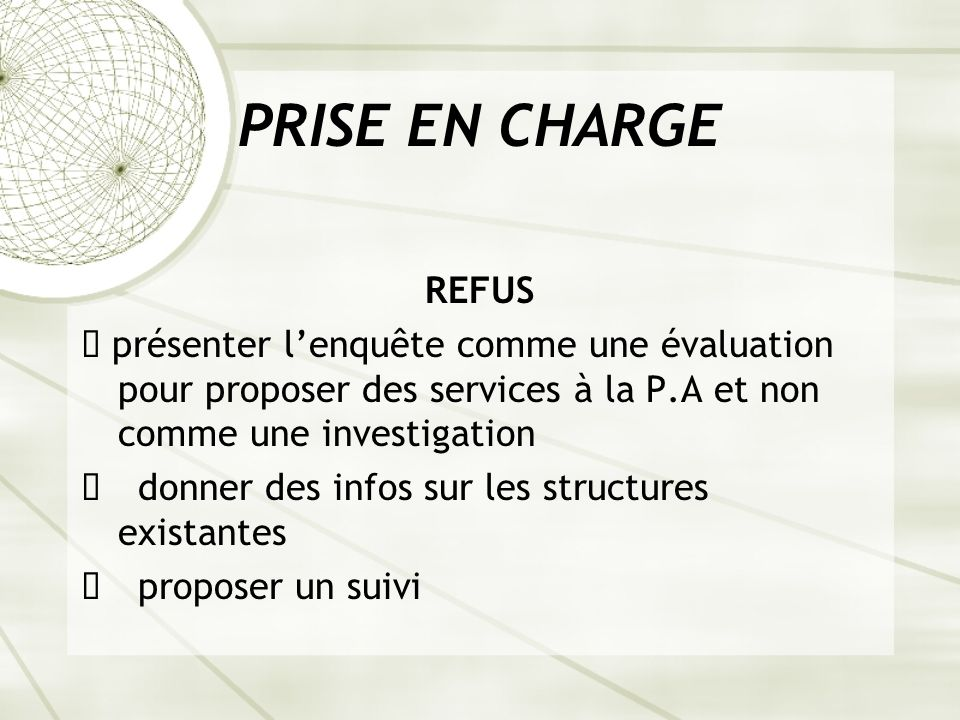 PRISE EN CHARGE REFUS ê présenter lenquête comme une évaluation pour proposer des services à la P.A et non comme une investigation ê donner des infos